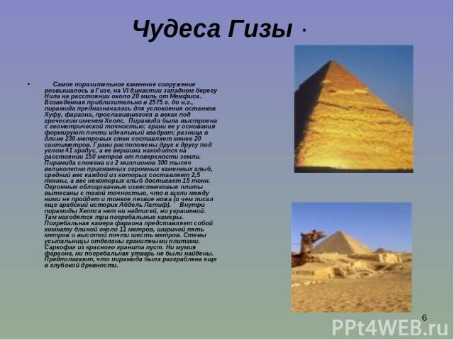 * Чудеса Гизы · Самое поразительное каменное сооружение возвышалось в Гизе, на VI династии западном берегу Нила на расстоянии около 20 миль от Мемфиса. Возведенная приблизительно в 2575 г. до н.э., пирамида предназначалась для успокоения останк…
