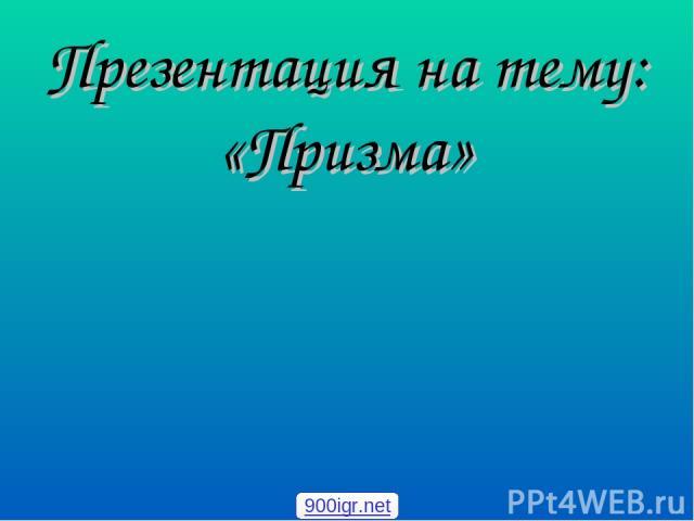 Презентация на тему: «Призма» 900igr.net