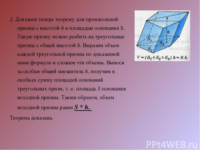 2. Докажем теперь теорему для произвольной призмы с высотой h и площадью основания S. Такую призму можно разбить на треугольные призмы с общей высотой h. Выразим объем каждой треугольной призмы по доказанной нами формуле и сложим эти объемы. Вынося …
