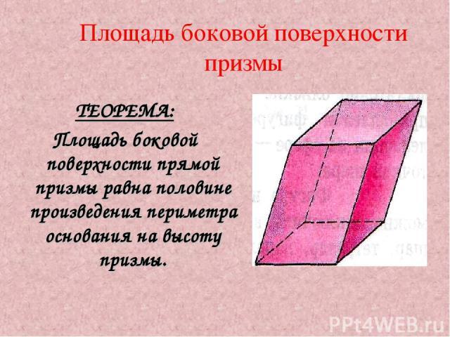 Площадь боковой поверхности призмы ТЕОРЕМА: Площадь боковой поверхности прямой призмы равна половине произведения периметра основания на высоту призмы.