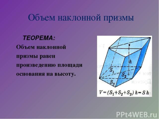 Объем наклонной призмы ТЕОРЕМА: Объем наклонной призмы равен произведению площади основания на высоту.