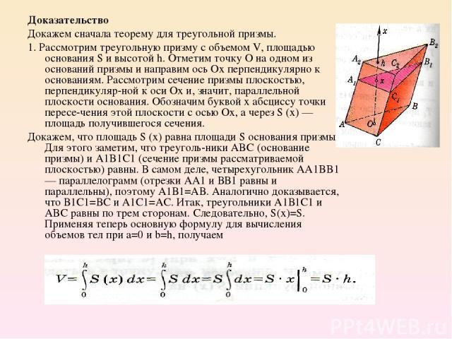 Доказательство Докажем сначала теорему для треугольной призмы. 1. Рассмотрим треугольную призму с объемом V, площадью основания S и высотой h. Отметим точку О на одном из оснований призмы и направим ось Ох перпендикулярно к основаниям. Рассмотрим се…