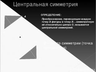 Центральная симметрия Преобразование, переводящее каждую точку А фигуры в точку