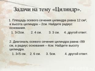 Задачи на тему «Цилиндр». 1. Площадь осевого сечения цилиндра равна 12 см², а вы