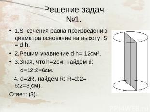Решение задач. №1. 1.S сечения равна произведению диаметра основание на высоту: