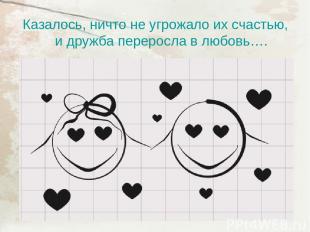 Казалось, ничто не угрожало их счастью, и дружба переросла в любовь….