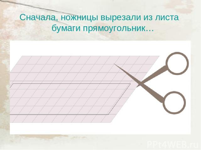 Сначала, ножницы вырезали из листа бумаги прямоугольник…