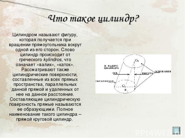 Что такое цилиндр? Цилиндром называют фигуру, которая получается при вращении прямоугольника вокруг одной из его сторон. Слово цилиндр происходит от греческого kylindros, что означает «валик», «каток». Рассматривают также цилиндрические поверхности,…