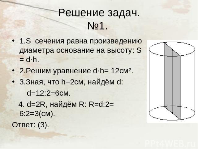 Решение задач. №1. 1.S сечения равна произведению диаметра основание на высоту: S = d·h. 2.Решим уравнение d·h= 12см². 3.Зная, что h=2cм, найдём d: d=12:2=6см. 4. d=2R, найдём R: R=d:2= 6:2=3(см). Ответ: (3).