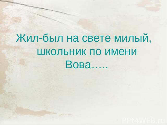 Жил-был на свете милый, школьник по имени Вова…..