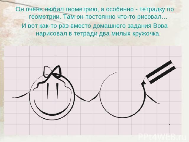 Он очень любил геометрию, а особенно - тетрадку по геометрии. Там он постоянно что-то рисовал… И вот как-то раз вместо домашнего задания Вова нарисовал в тетради два милых кружочка.