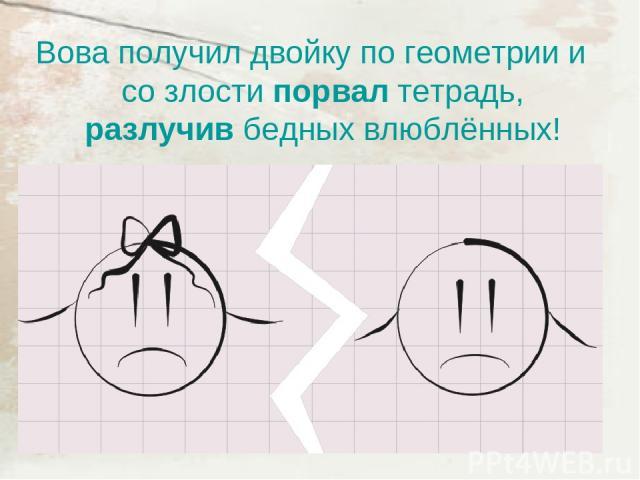 Вова получил двойку по геометрии и со злости порвал тетрадь, разлучив бедных влюблённых!