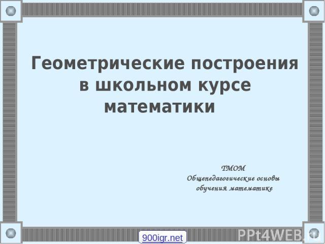 Геометрические построения в школьном курсе математики ТМОМ Общепедагогические основы обучения математике 900igr.net