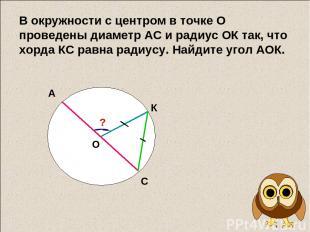 В окружности с центром в точке О проведены диаметр АС и радиус ОК так, что хорда