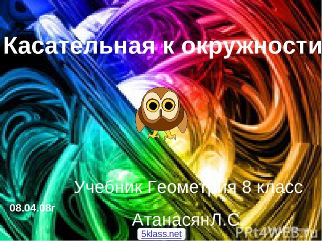 Касательная к окружности 08.04.08г Учебник Геометрия 8 класс АтанасянЛ.С. 5klass.net
