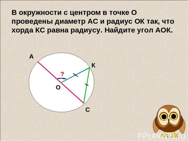 В окружности с центром в точке О проведены диаметр АС и радиус ОК так, что хорда КС равна радиусу. Найдите угол АОК. А С О К ?