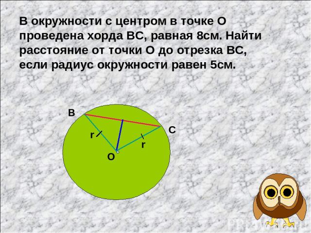 В окружности с центром в точке О проведена хорда ВС, равная 8см. Найти расстояние от точки О до отрезка ВС, если радиус окружности равен 5см. В С О r r