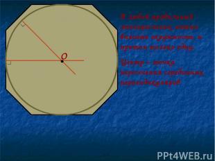 В любой правильный многоугольник можно вписать окружность, и притом только одну.