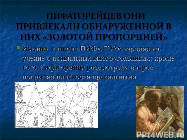 Именно в школе ПИФАГОРА зародилось учение о правильных многоугольниках; кроме того, пифагорейцы рассмотрели вопрос покрытия плоскости правильными многоугольниками.
