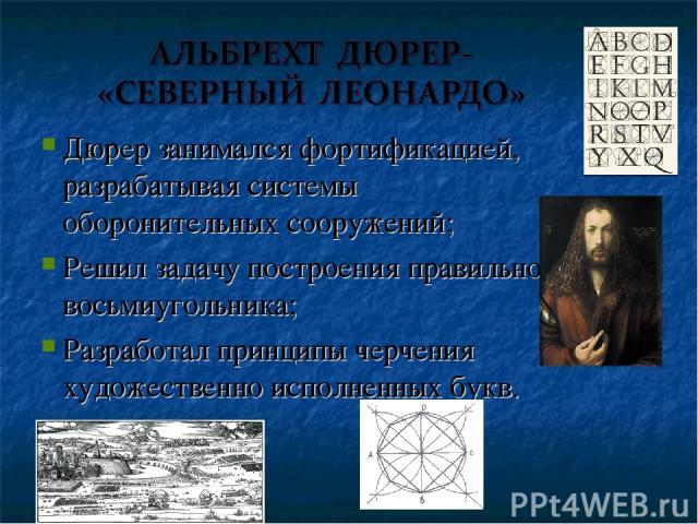 Дюрер занимался фортификацией, разрабатывая системы оборонительных сооружений; Решил задачу построения правильного восьмиугольника; Разработал принципы черчения художественно исполненных букв.