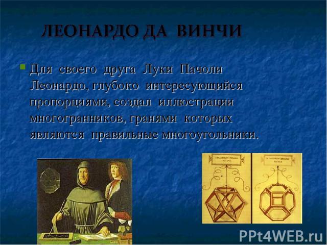 Для своего друга Луки Пачоли Леонардо, глубоко интересующийся пропорциями, создал иллюстрации многогранников, гранями которых являются правильные многоугольники.