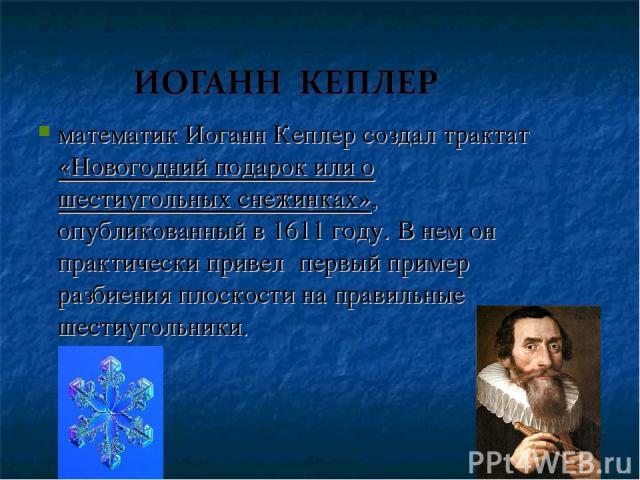 математик Иоганн Кеплер создал трактат «Новогодний подарок или о шестиугольных снежинках», опубликованный в 1611 году. В нем он практически привел первый пример разбиения плоскости на правильные шестиугольники.