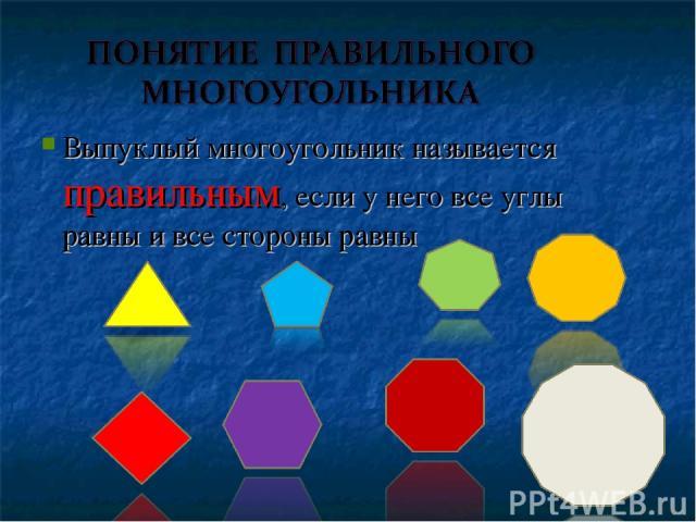 Выпуклый многоугольник называется правильным, если у него все углы равны и все стороны равны