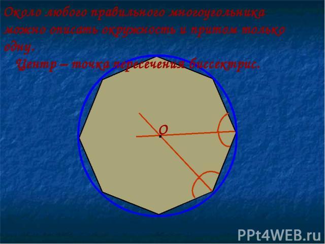 Около любого правильного многоугольника можно описать окружность и притом только одну. Центр – точка пересечения биссектрис. · О
