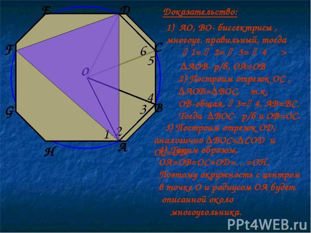 o 1 2 3 4 5 6 1) АО, ВО- биссектрисы , многоуг. правильный, тогда 1= 2= 3= 4 ═> ∆АОВ- р/б, ОА=ОВ 2) Построим отрезок ОС , ∆АОВ=∆ВОС, т.к. ОВ-общая, 3= 4, АВ=ВС. Тогда ∆ВОС- р/б и ОВ=ОС. А В С D 3) Построим отрезок ОD, аналогично ∆ВОС=∆СОD и ОС=ОD E …