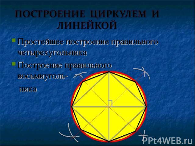 Простейшее построение правильного четырехугольника Построение правильного восьмиуголь- ника