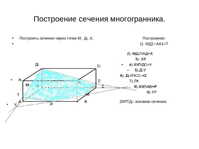 Построение сечения многогранника. Построить сечение через точки М, Д1 ,К. Построение: 1). МД1∩АА1=Т Д1ТРКZ-искомое сечение ZКРТД1- искомое сечение. Х