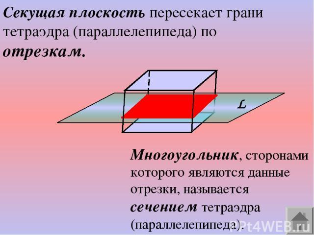 Секущая плоскость пересекает грани тетраэдра (параллелепипеда) по отрезкам. Многоугольник, сторонами которого являются данные отрезки, называется сечением тетраэдра (параллелепипеда).