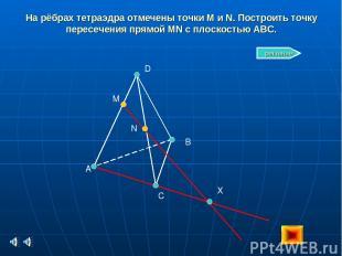 На рёбрах тетраэдра отмечены точки M и N. Построить точку пересечения прямой MN