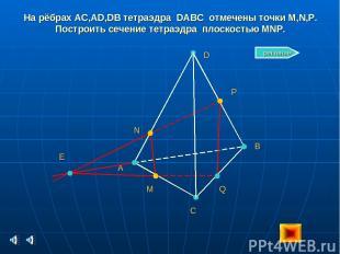 На рёбрах AC,AD,DB тетраэдра DABC отмечены точки M,N,P. Построить сечение тетраэ