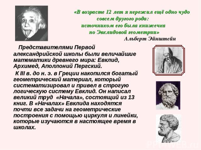 «В возрасте 12 лет я пережил ещё одно чудо совсем другого рода: источником его была книжечка по Эвклидовой геометрии» Альберт Эйнштейн Представителями Первой александрийской школы были величайшие математики древнего мира: Евклид, Архимед, Аполлоний …