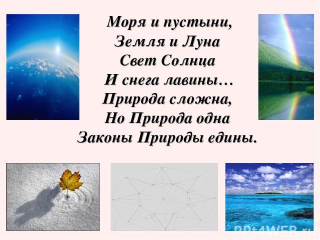 Моря и пустыни, Земля и Луна Свет Солнца И снега лавины… Природа сложна, Но Природа одна Законы Природы едины.