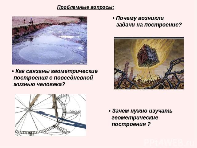 Проблемные вопросы: • Почему возникли задачи на построение? • Как связаны геометрические построения с повседневной жизнью человека? • Зачем нужно изучать геометрические построения ?