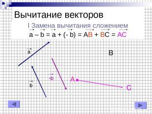 I Замена вычитания сложением a – b = a + (- b) = AB + BC = AC Вычитание векторов