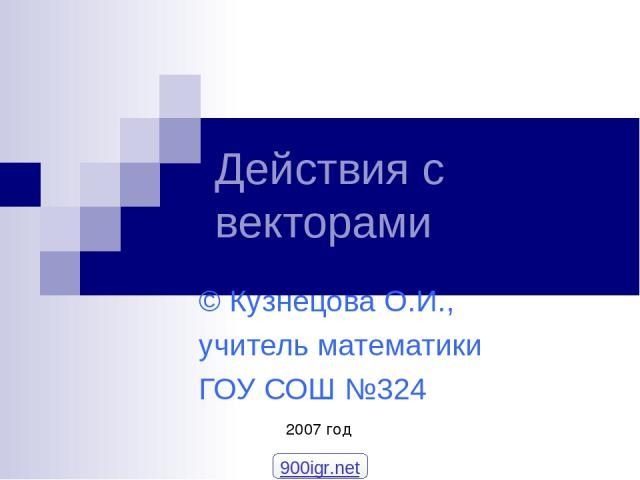 Действия с векторами © Кузнецова О.И., учитель математики ГОУ СОШ №324 2007 год 900igr.net