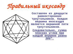 Правильный икосаэдр Составлен из двадцати равносторонних треугольников. Каждая в