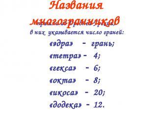 пришли из Древней Греции, в них указывается число граней: «эдра» грань; «тетра»