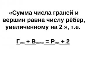 «Сумма числа граней и вершин равна числу рёбер, увеличенному на 2 », т.е. Грани