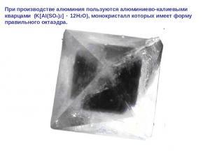 При производстве алюминия пользуются алюминиево-калиевыми кварцами (K[Al(SO4)2]