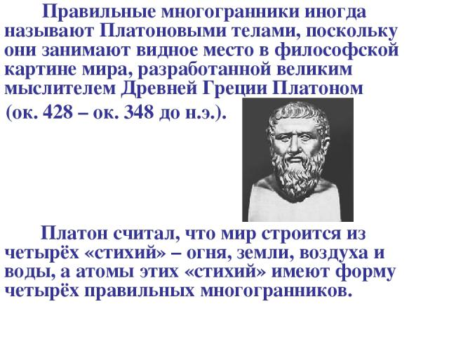 Правильные многогранники иногда называют Платоновыми телами, поскольку они занимают видное место в философской картине мира, разработанной великим мыслителем Древней Греции Платоном (ок. 428 – ок. 348 до н.э.). Платон считал, что мир строится из чет…