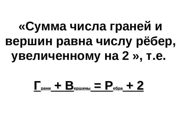 «Сумма числа граней и вершин равна числу рёбер, увеличенному на 2 », т.е. Грани + Вершины = Ребра + 2