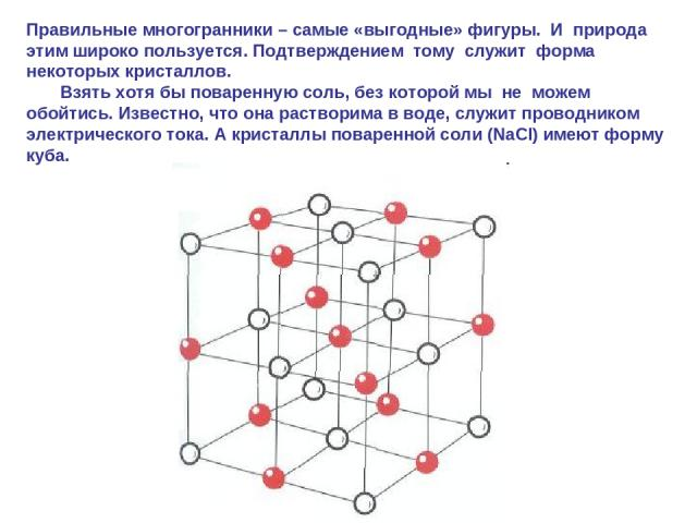 Правильные многогранники – самые «выгодные» фигуры. И природа этим широко пользуется. Подтверждением тому служит форма некоторых кристаллов. Взять хотя бы поваренную соль, без которой мы не можем обойтись. Известно, что она растворима в воде, служит…