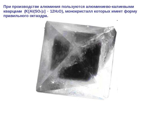 При производстве алюминия пользуются алюминиево-калиевыми кварцами (K[Al(SO4)2] 12H2O), монокристалл которых имеет форму правильного октаэдра.