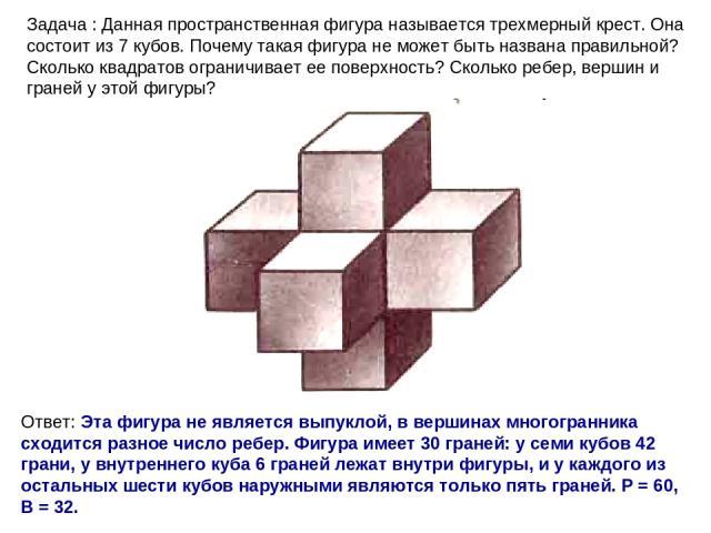 Задача : Данная пространственная фигура называется трехмерный крест. Она состоит из 7 кубов. Почему такая фигура не может быть названа правильной? Сколько квадратов ограничивает ее поверхность? Сколько ребер, вершин и граней у этой фигуры? Ответ: Эт…