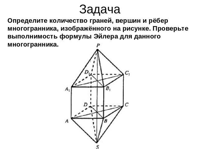 Задача Определите количество граней, вершин и рёбер многогранника, изображённого на рисунке. Проверьте выполнимость формулы Эйлера для данного многогранника.