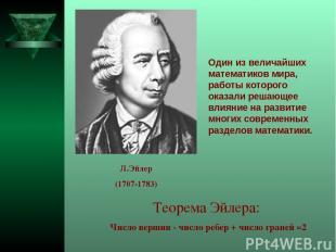 Теорема Эйлера: Число вершин - число ребер + число граней =2 Один из величайших